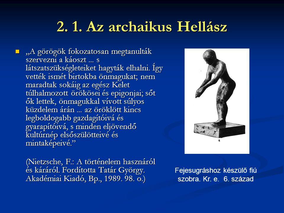 """2. 1. Az archaikus Hellász """"A görögök fokozatosan megtanulták szervezni a káoszt... s látszatszükségleteiket hagyták elhalni. Így vették ismét birtokb"""