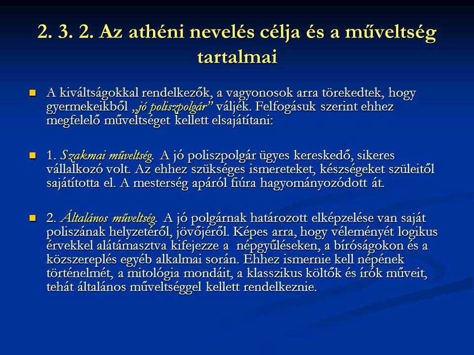 """2. 3. 2. Az athéni nevelés célja és a műveltség tartalmai A kiváltságokkal rendelkezők, a vagyonosok arra törekedtek, hogy gyermekeikből """"jó poliszpol"""