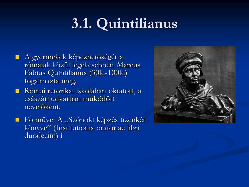 3.1. Quintilianus A gyermekek képezhetőségét a rómaiak közül legékesebben Marcus Fabius Quintilianus (30k.-100k.) fogalmazta meg. A gyermekek képezhet
