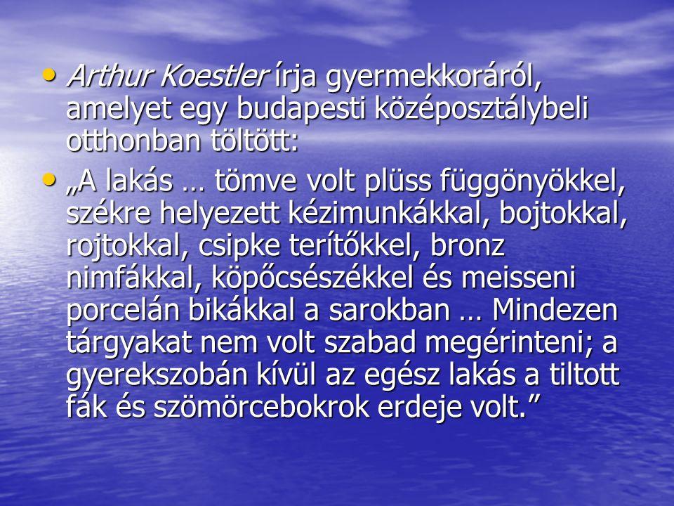 """Arthur Koestler írja gyermekkoráról, amelyet egy budapesti középosztálybeli otthonban töltött: Arthur Koestler írja gyermekkoráról, amelyet egy budapesti középosztálybeli otthonban töltött: """"A lakás … tömve volt plüss függönyökkel, székre helyezett kézimunkákkal, bojtokkal, rojtokkal, csipke terítőkkel, bronz nimfákkal, köpőcsészékkel és meisseni porcelán bikákkal a sarokban … Mindezen tárgyakat nem volt szabad megérinteni; a gyerekszobán kívül az egész lakás a tiltott fák és szömörcebokrok erdeje volt. """"A lakás … tömve volt plüss függönyökkel, székre helyezett kézimunkákkal, bojtokkal, rojtokkal, csipke terítőkkel, bronz nimfákkal, köpőcsészékkel és meisseni porcelán bikákkal a sarokban … Mindezen tárgyakat nem volt szabad megérinteni; a gyerekszobán kívül az egész lakás a tiltott fák és szömörcebokrok erdeje volt."""