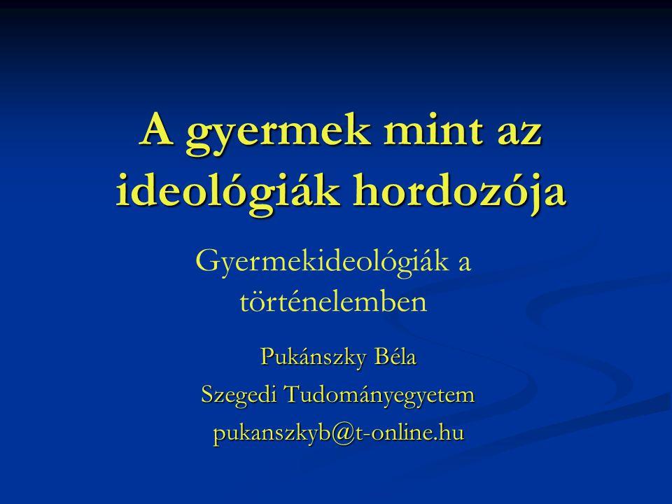 A gyermek mint az ideológiák hordozója Pukánszky Béla Szegedi Tudományegyetem pukanszkyb@t-online.hu Gyermekideológiák a történelemben