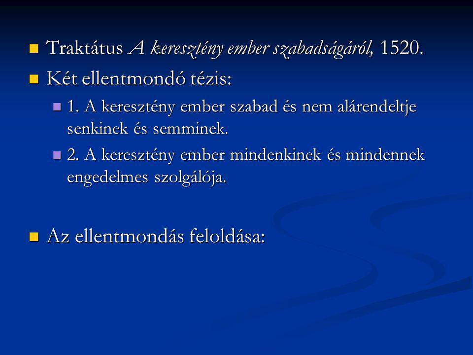 Traktátus A keresztény ember szabadságáról, 1520. Traktátus A keresztény ember szabadságáról, 1520. Két ellentmondó tézis: Két ellentmondó tézis: 1. A