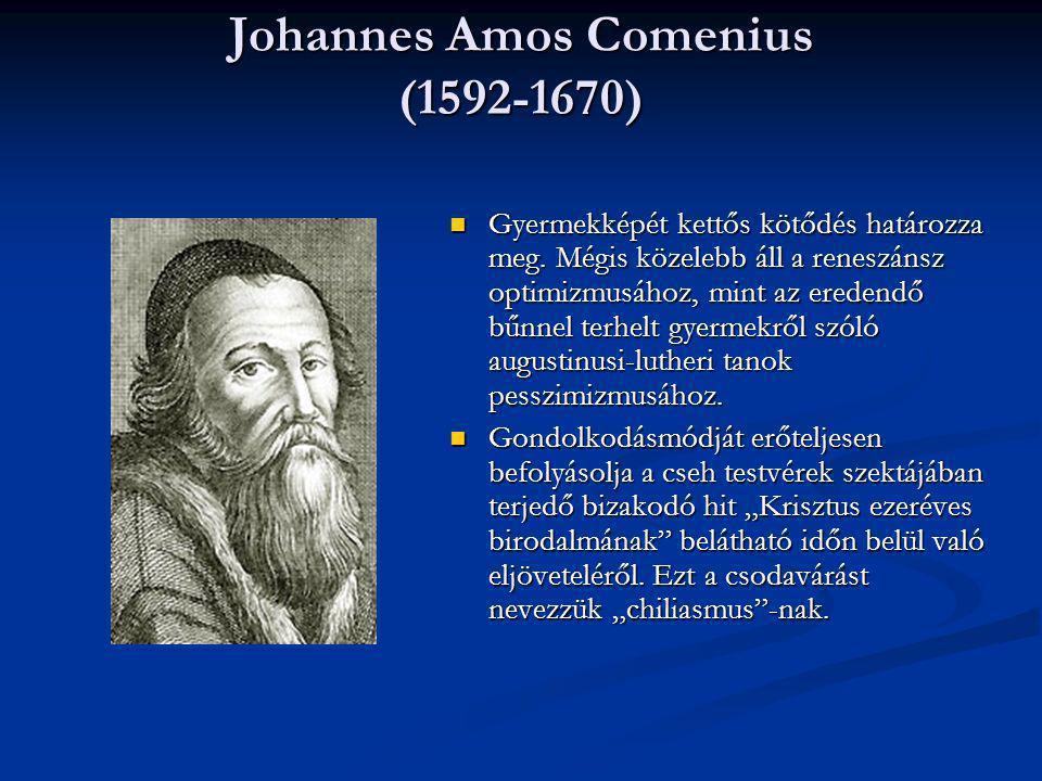 Johannes Amos Comenius (1592-1670) Gyermekképét kettős kötődés határozza meg. Mégis közelebb áll a reneszánsz optimizmusához, mint az eredendő bűnnel