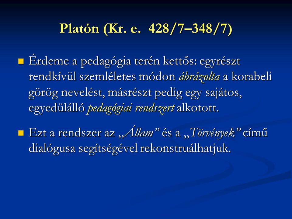 Platón (Kr. e. 428/7–348/7) Érdeme a pedagógia terén kettős: egyrészt rendkívül szemléletes módon ábrázolta a korabeli görög nevelést, másrészt pedig