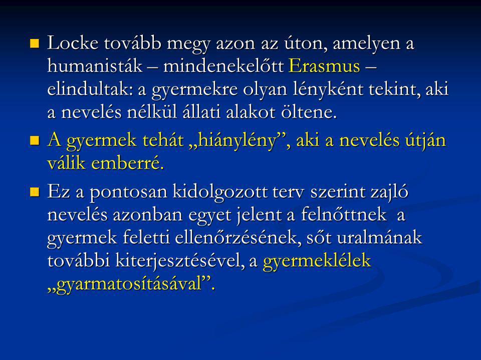 Locke tovább megy azon az úton, amelyen a humanisták – mindenekelőtt Erasmus – elindultak: a gyermekre olyan lényként tekint, aki a nevelés nélkül áll
