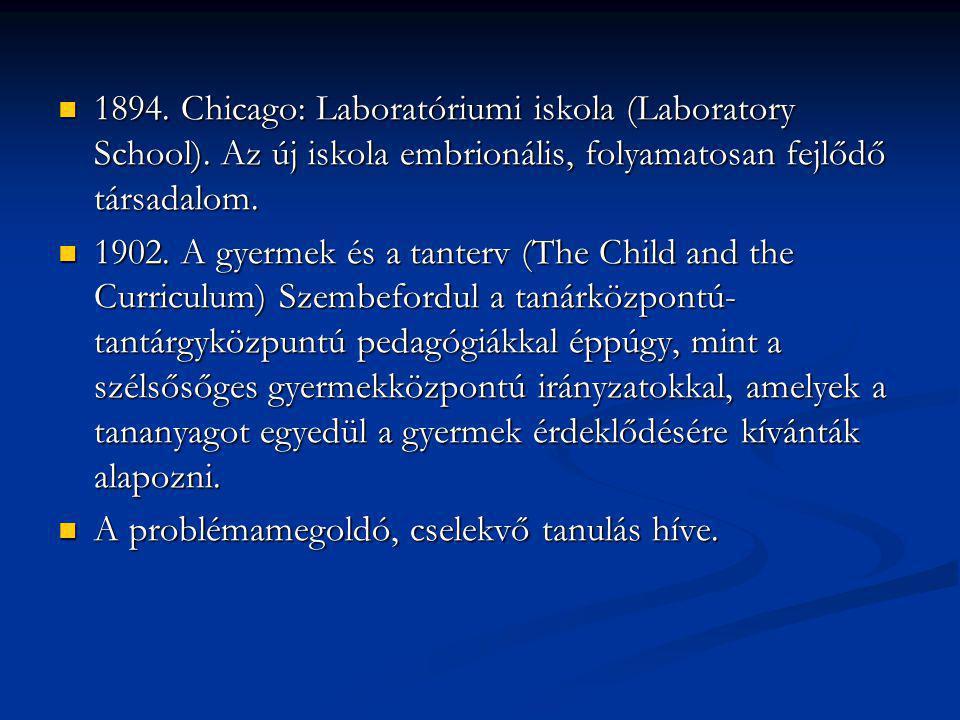 1894. Chicago: Laboratóriumi iskola (Laboratory School). Az új iskola embrionális, folyamatosan fejlődő társadalom. 1894. Chicago: Laboratóriumi iskol