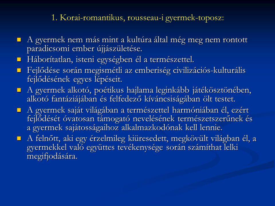 1. Korai-romantikus, rousseau-i gyermek-toposz: A gyermek nem más mint a kultúra által még meg nem rontott paradicsomi ember újjászületése. A gyermek