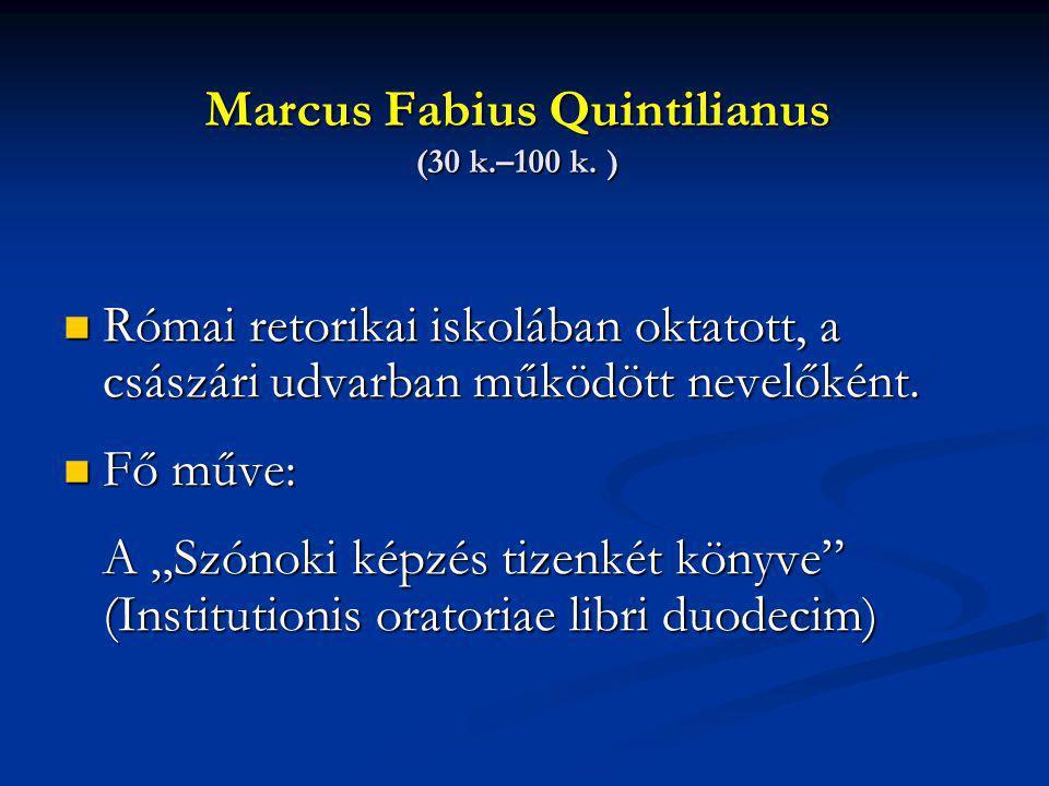 Marcus Fabius Quintilianus (30 k.–100 k. ) Római retorikai iskolában oktatott, a császári udvarban működött nevelőként. Római retorikai iskolában okta
