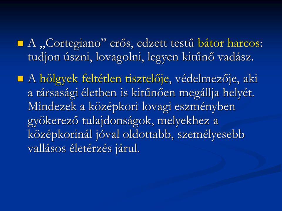 """A """"Cortegiano"""" erős, edzett testű bátor harcos: tudjon úszni, lovagolni, legyen kitűnő vadász. A """"Cortegiano"""" erős, edzett testű bátor harcos: tudjon"""