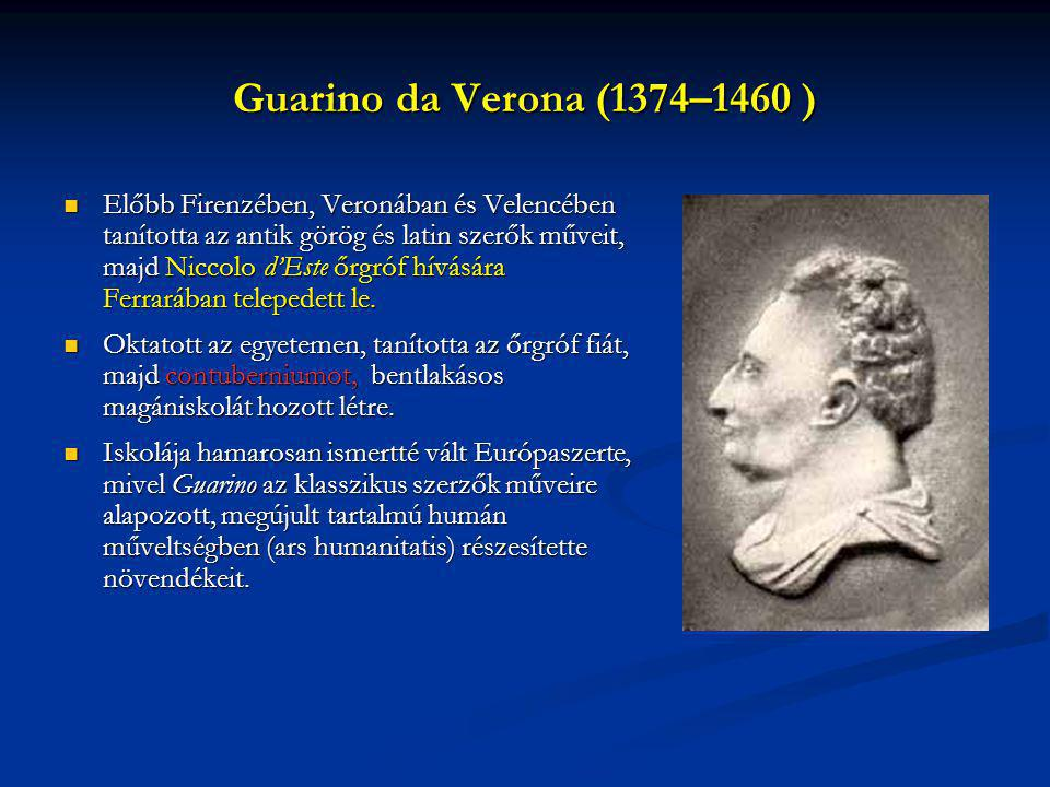 Guarino da Verona (1374–1460 ) Előbb Firenzében, Veronában és Velencében tanította az antik görög és latin szerők műveit, majd Niccolo d'Este őrgróf h