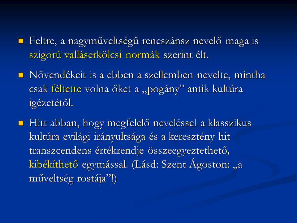 Feltre, a nagyműveltségű reneszánsz nevelő maga is szigorú valláserkölcsi normák szerint élt. Feltre, a nagyműveltségű reneszánsz nevelő maga is szigo