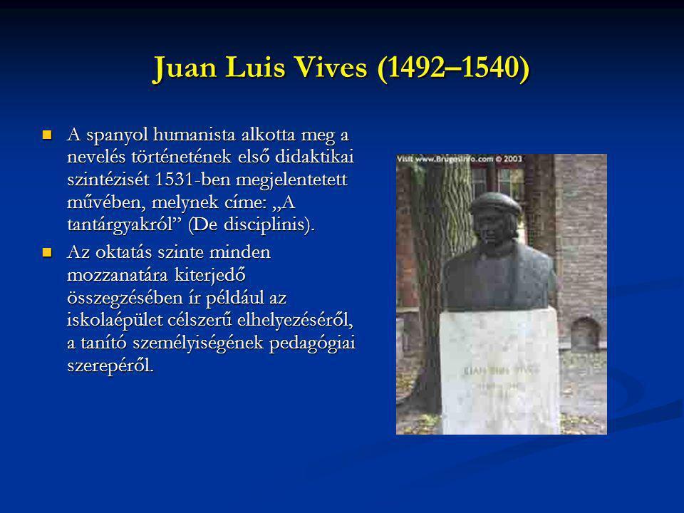 Juan Luis Vives (1492–1540) A spanyol humanista alkotta meg a nevelés történetének első didaktikai szintézisét 1531-ben megjelentetett művében, melyne