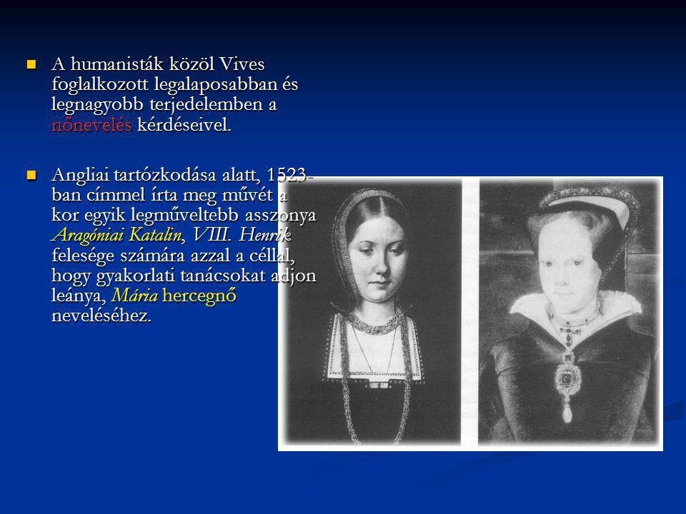 A humanisták közöl Vives foglalkozott legalaposabban és legnagyobb terjedelemben a nőnevelés kérdéseivel. A humanisták közöl Vives foglalkozott legala