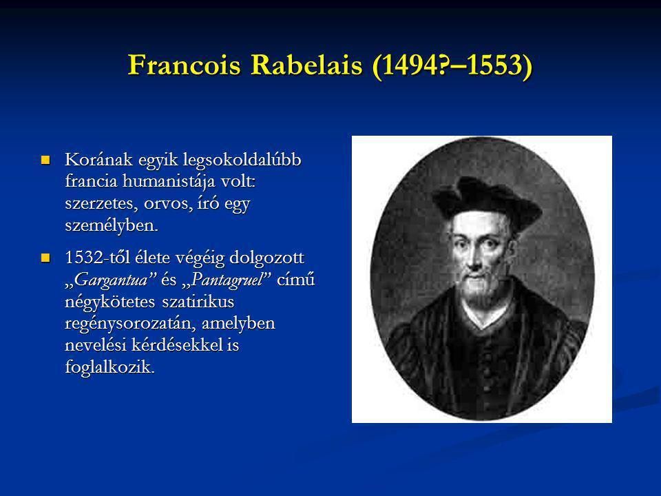 Francois Rabelais (1494?–1553) Korának egyik legsokoldalúbb francia humanistája volt: szerzetes, orvos, író egy személyben. Korának egyik legsokoldalú