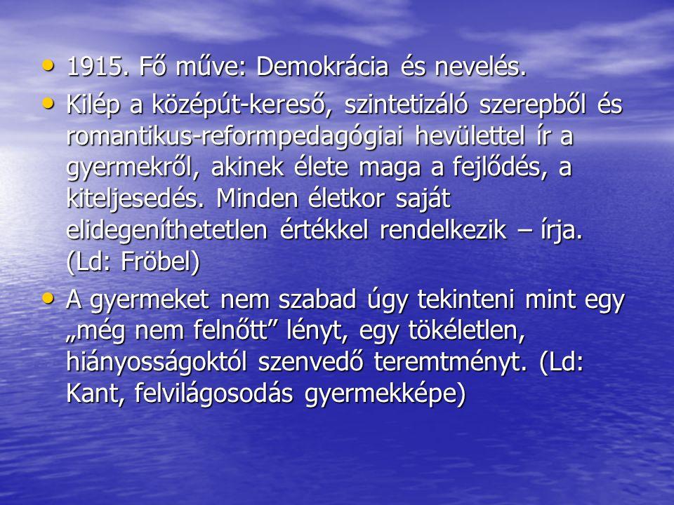 1915. Fő műve: Demokrácia és nevelés. 1915. Fő műve: Demokrácia és nevelés. Kilép a középút-kereső, szintetizáló szerepből és romantikus-reformpedagóg