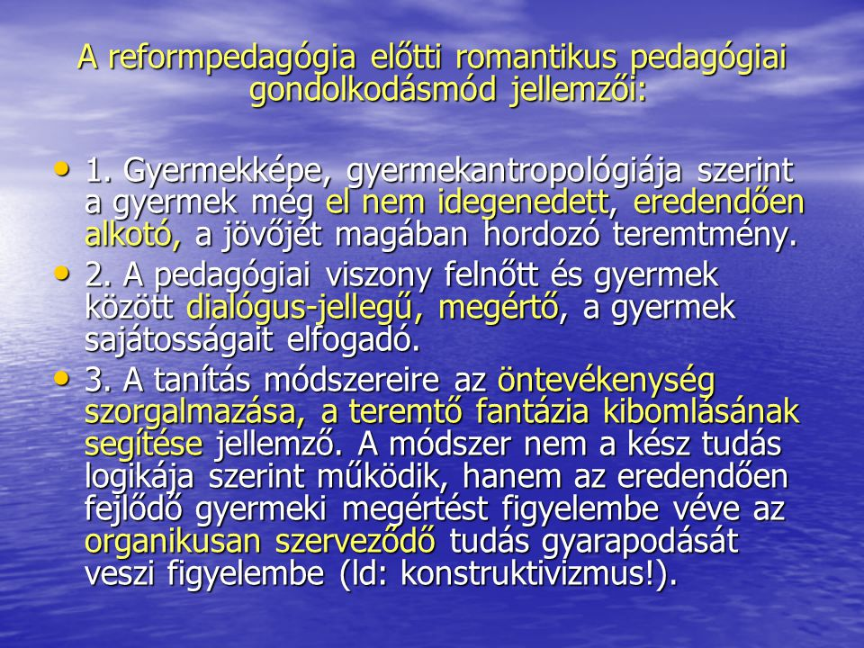 A reformpedagógia előtti romantikus pedagógiai gondolkodásmód jellemzői: 1. Gyermekképe, gyermekantropológiája szerint a gyermek még el nem idegenedet