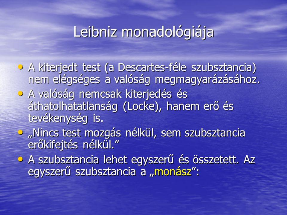 Leibniz monadológiája A kiterjedt test (a Descartes-féle szubsztancia) nem elégséges a valóság megmagyarázásához. A kiterjedt test (a Descartes-féle s