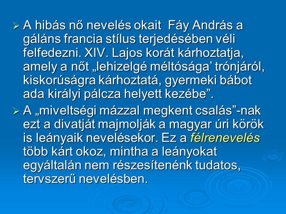 """ A hibás nő nevelés okait Fáy András a gáláns francia stílus terjedésében véli felfedezni. XIV. Lajos korát kárhoztatja, amely a nőt """"lehizelgé méltó"""