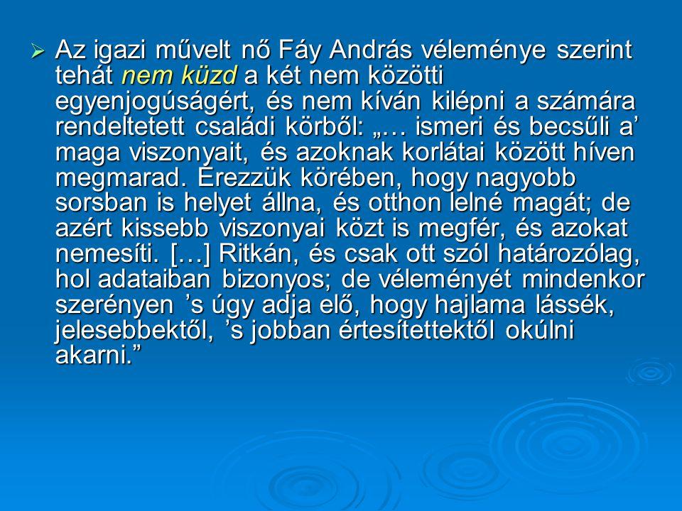  Az igazi művelt nő Fáy András véleménye szerint tehát nem küzd a két nem közötti egyenjogúságért, és nem kíván kilépni a számára rendeltetett család