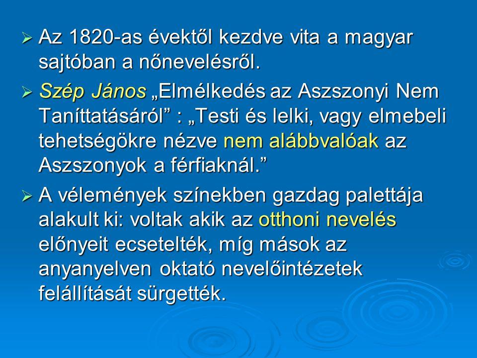 """ Az 1820-as évektől kezdve vita a magyar sajtóban a nőnevelésről.  Szép János """"Elmélkedés az Aszszonyi Nem Taníttatásáról"""" : """"Testi és lelki, vagy e"""