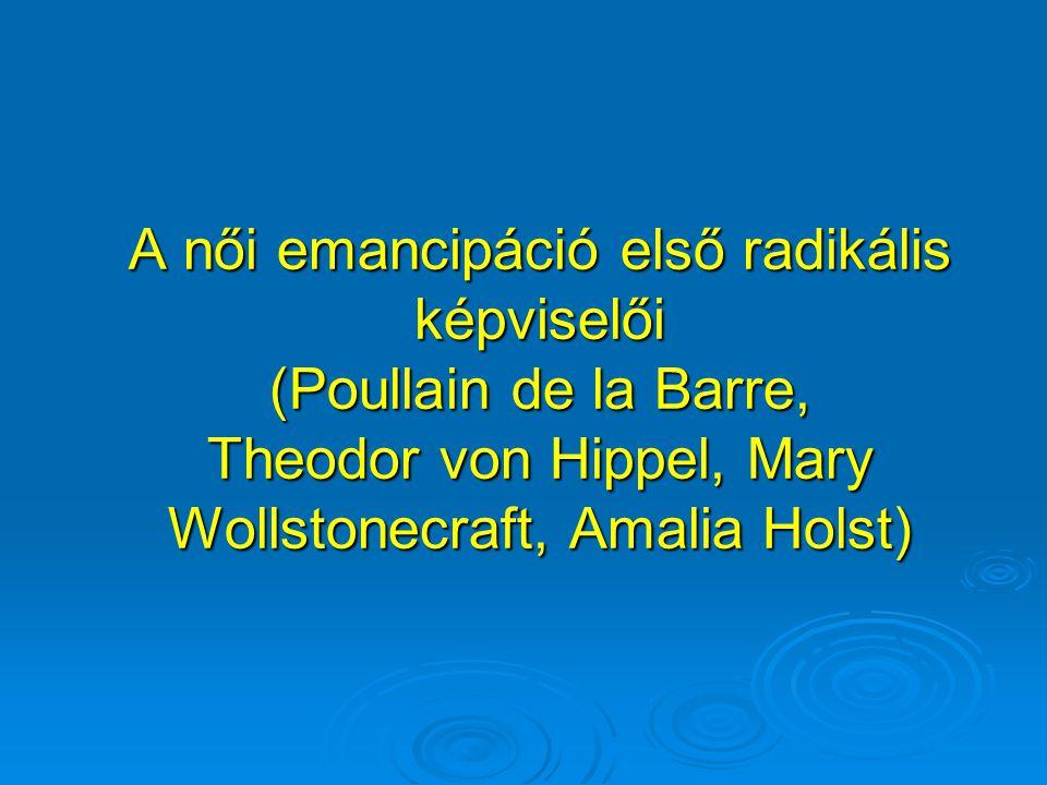 A női emancipáció első radikális képviselői (Poullain de la Barre, Theodor von Hippel, Mary Wollstonecraft, Amalia Holst)