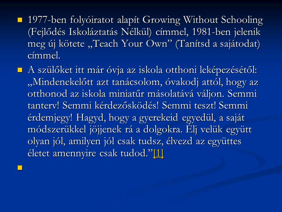 """1977-ben folyóiratot alapít Growing Without Schooling (Fejlődés Iskoláztatás Nélkül) címmel, 1981-ben jelenik meg új kötete """"Teach Your Own"""" (Tanítsd"""