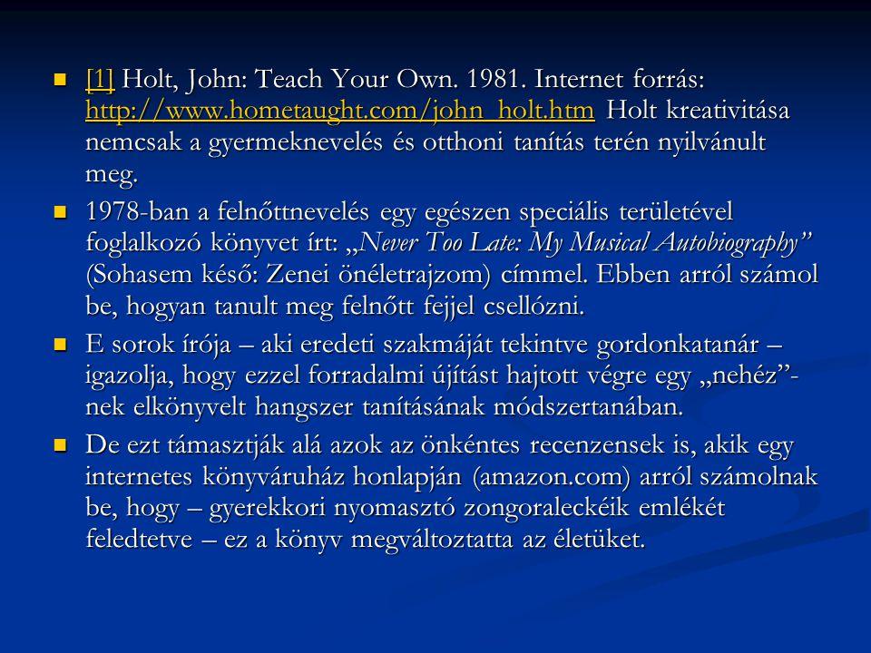 [1] Holt, John: Teach Your Own. 1981. Internet forrás: http://www.hometaught.com/john_holt.htm Holt kreativitása nemcsak a gyermeknevelés és otthoni t