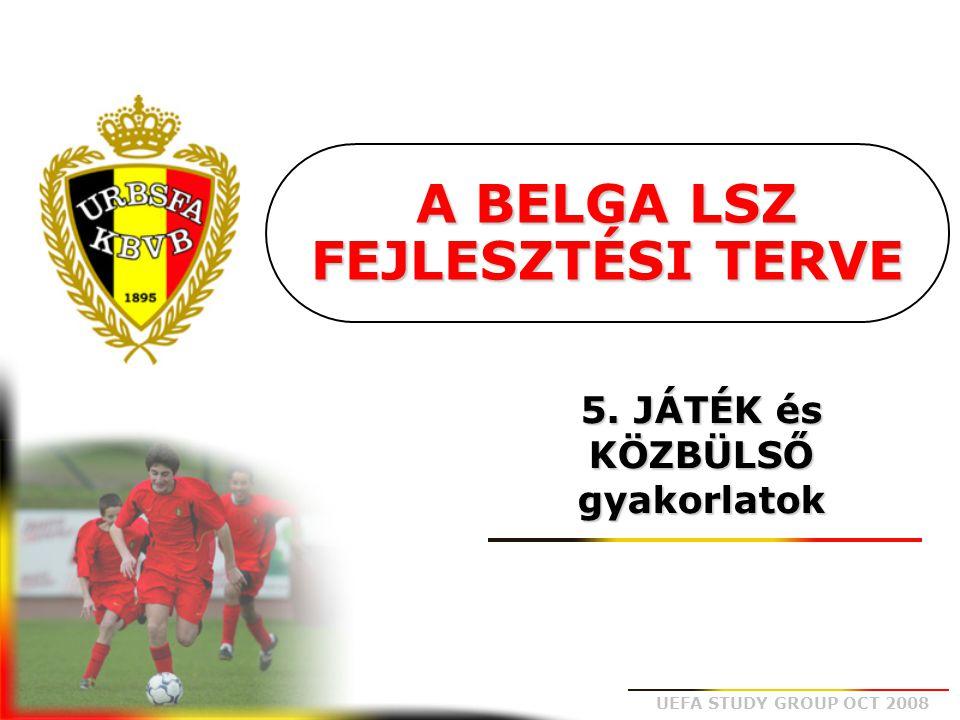 UEFA STUDY GROUP OCT 2008 A BELGA LSZ FEJLESZTÉSI TERVE 5. JÁTÉK és KÖZBÜLSŐ gyakorlatok