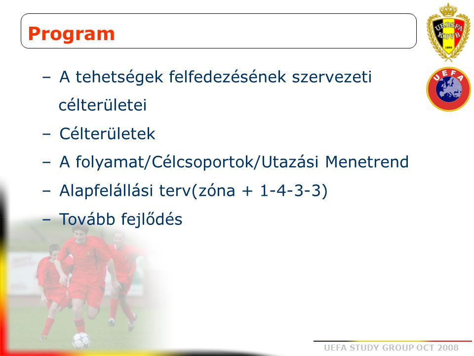 UEFA STUDY GROUP OCT 2008 Működési terv –Utánpótlás kiválasztás  Klub lista  1-ső 2-ik osztály és régiós kiválasztás  746 játékos  Érettség  Régiós kiválasztó nap  4 körzetben 2-szer  Nemzeti kiválasztó nap  2 nap  140 játékos  3 régiós kiválasztó Országos kiválasztó rendszer