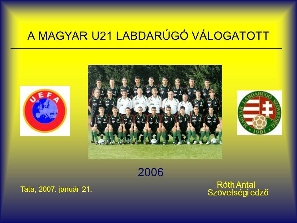 A MAGYAR U21 LABDARÚGÓ VÁLOGATOTT 2006 Róth Antal Szövetségi edző Tata, 2007. január 21.