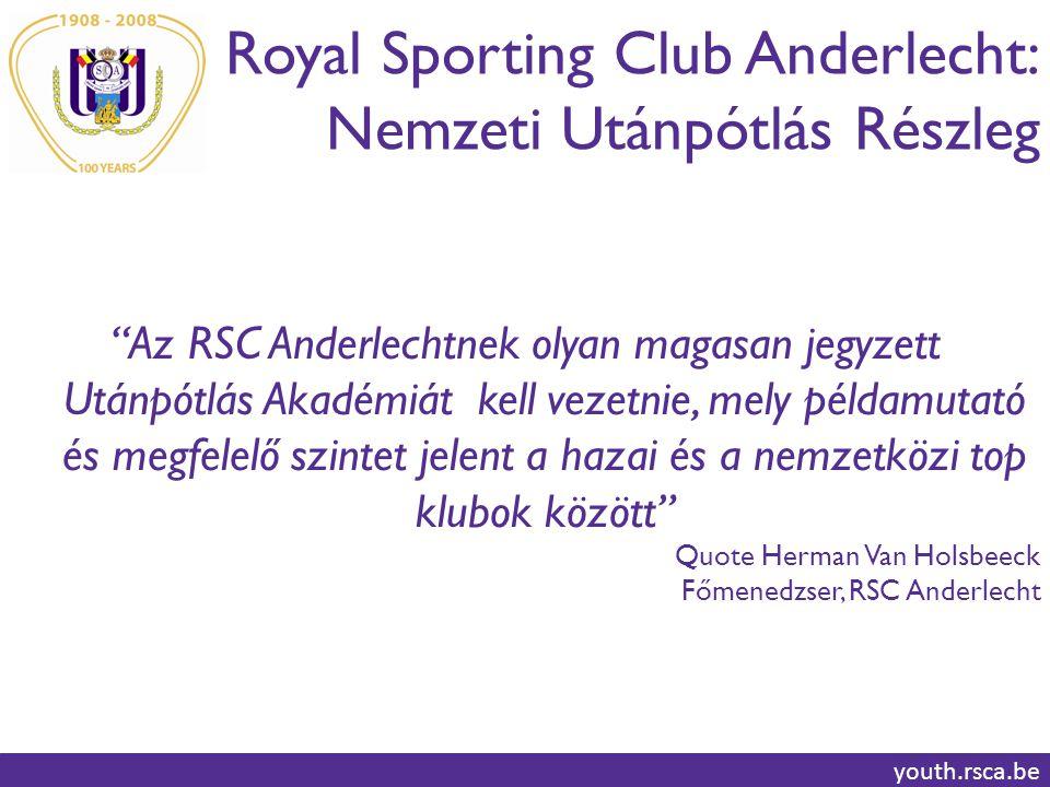 Royal Sporting Club Anderlecht: Nemzeti Utánpótlás Részleg youth.rsca.be Az RSC Anderlechtnek olyan magasan jegyzett Utánpótlás Akadémiát kell vezetnie, mely példamutató és megfelelő szintet jelent a hazai és a nemzetközi top klubok között Quote Herman Van Holsbeeck Főmenedzser, RSC Anderlecht
