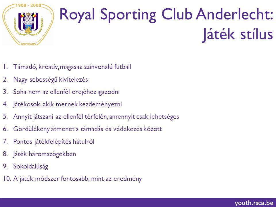 Royal Sporting Club Anderlecht: Játék stílus youth.rsca.be 1.Támadó, kreatív, magasas színvonalú futball 2.Nagy sebességű kivitelezés 3.Soha nem az ellenfél erejéhez igazodni 4.Játékosok, akik mernek kezdeményezni 5.Annyit játszani az ellenfél térfelén, amennyit csak lehetséges 6.Gördülékeny átmenet a támadás és védekezés között 7.Pontos játékfelépítés hátulról 8.Játék háromszögekben 9.Sokoldalúság 10.A játék módszer fontosabb, mint az eredmény
