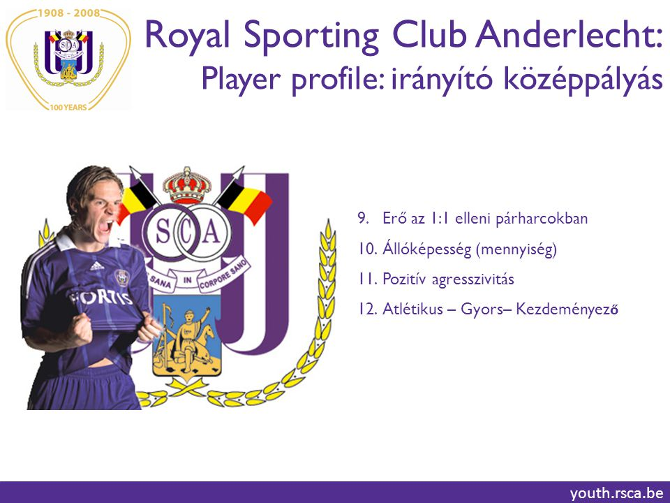 Royal Sporting Club Anderlecht: Player profile: irányító középpályás youth.rsca.be 9.Erő az 1:1 elleni párharcokban 10.Állóképesség (mennyiség) 11.Pozitív agresszivitás 12.Atlétikus – Gyors– Kezdeményez ő
