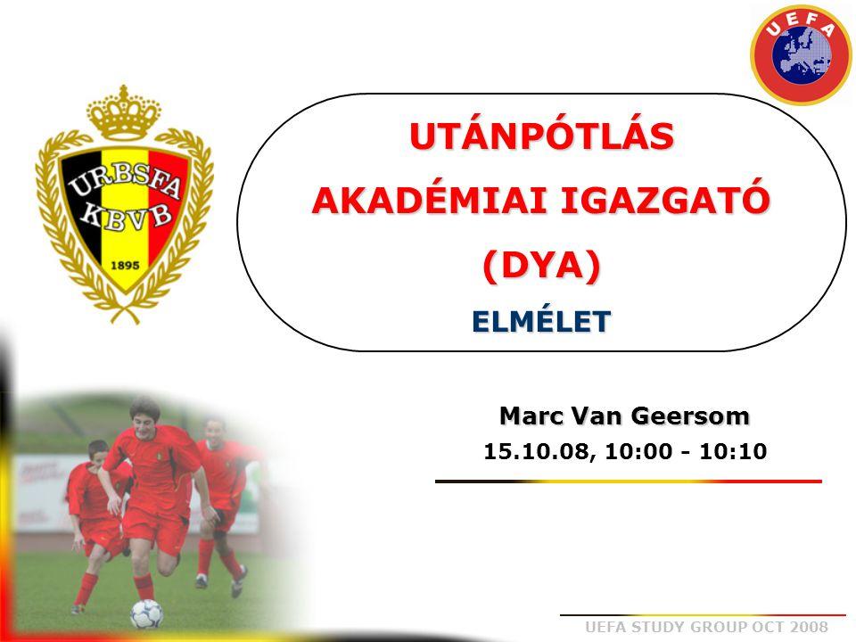 UEFA STUDY GROUP OCT 2008 UTÁNPÓTLÁS AKADÉMIAI IGAZGATÓ (DYA) ELMÉLET Marc Van Geersom 15.10.08, 10:00 - 10:10