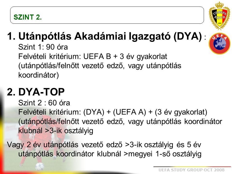 UEFA STUDY GROUP OCT 2008 Speciális DYA: TANANYAG A profi club utánpótlás felépítésének és szerepének megértése Egy olyan utánpótlás stratégia felépítése, mely megfelel a club általános labdarúgó jövő képének Az utánpótlás stratégiába egy konkrét tanulási folyamat behelyezése A tanulási folyamat gyakorlati kivitelezésének eszközei, minden lehetséges útja A stratégiai célok és a tanulási folyamat felügyelete Az utánpótlás koordinátorok irányítása (kommunikáció) Az utánpótlásnál folyó munka futtatása adminisztratív és szervezési területen Az utánpótlás képzés legkorszerűbb speciális fejlesztési területeinek ismerete Az utánpótlás lelki nevelés eszközeinek ismerete A fiatal játékosok fejlődésének magas szintű ismerete az Élsport program működésének területén belül