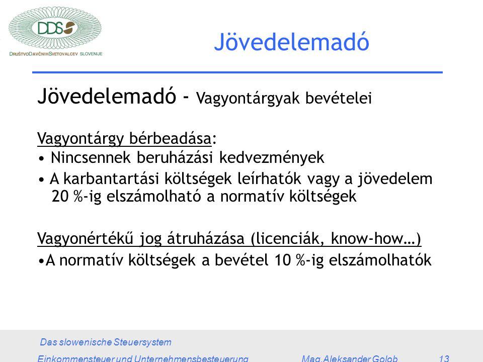 Das slowenische Steuersystem Einkommensteuer und Unternehmensbesteuerung Mag.Aleksander Golob 13 Jövedelemadó Jövedelemadó - Vagyontárgyak bevételei Vagyontárgy bérbeadása: Nincsennek beruházási kedvezmények A karbantartási költségek leírhatók vagy a jövedelem 20 %-ig elszámolható a normatív költségek Vagyonértékű jog átruházása (licenciák, know-how…) A normatív költségek a bevétel 10 %-ig elszámolhatók