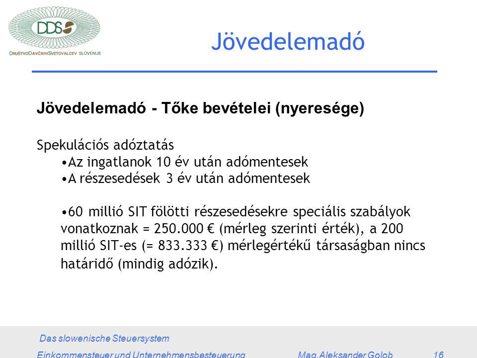 Das slowenische Steuersystem Einkommensteuer und Unternehmensbesteuerung Mag.Aleksander Golob 16 Jövedelemadó Jövedelemadó - Tőke bevételei (nyeresége) Spekulációs adóztatás Az ingatlanok 10 év után adómentesek A részesedések 3 év után adómentesek 60 millió SIT fölötti részesedésekre speciális szabályok vonatkoznak = 250.000 € (mérleg szerinti érték), a 200 millió SIT-es (= 833.333 €) mérlegértékű társaságban nincs határidő (mindig adózik).