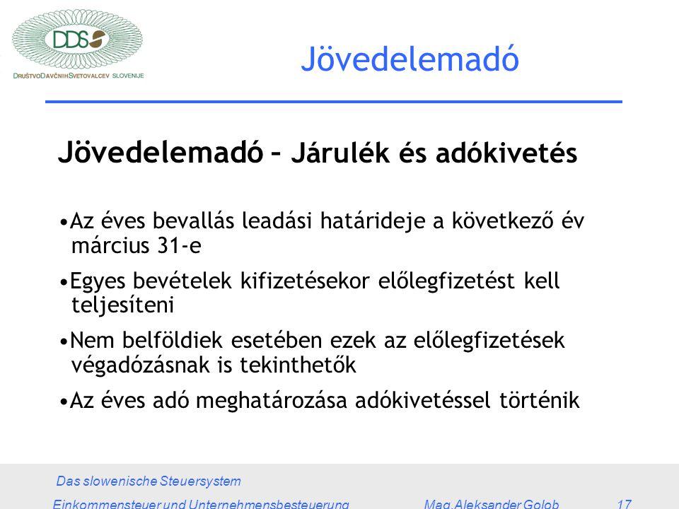 Das slowenische Steuersystem Einkommensteuer und Unternehmensbesteuerung Mag.Aleksander Golob 17 Jövedelemadó Jövedelemadó – Járulék és adókivetés Az éves bevallás leadási határideje a következő év március 31-e Egyes bevételek kifizetésekor előlegfizetést kell teljesíteni Nem belföldiek esetében ezek az előlegfizetések végadózásnak is tekinthetők Az éves adó meghatározása adókivetéssel történik