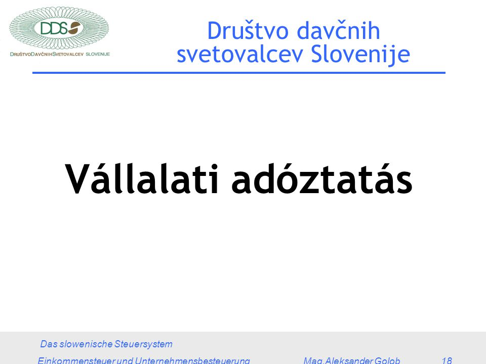 Das slowenische Steuersystem Einkommensteuer und Unternehmensbesteuerung Mag.Aleksander Golob 18 Društvo davčnih svetovalcev Slovenije Vállalati adóztatás