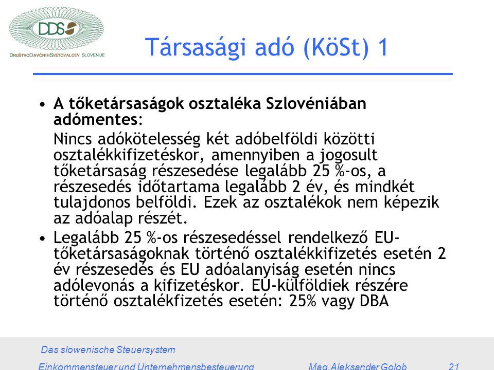 Das slowenische Steuersystem Einkommensteuer und Unternehmensbesteuerung Mag.Aleksander Golob 21 Társasági adó (KöSt) 1 A tőketársaságok osztaléka Szlovéniában adómentes: Nincs adókötelesség két adóbelföldi közötti osztalékkifizetéskor, amennyiben a jogosult tőketársaság részesedése legalább 25 %-os, a részesedés időtartama legalább 2 év, és mindkét tulajdonos belföldi.