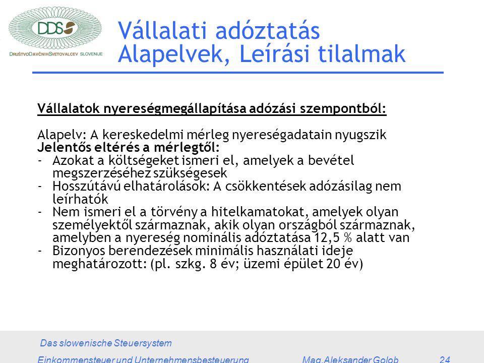 Das slowenische Steuersystem Einkommensteuer und Unternehmensbesteuerung Mag.Aleksander Golob 24 Vállalati adóztatás Alapelvek, Leírási tilalmak Vállalatok nyereségmegállapítása adózási szempontból: Alapelv: A kereskedelmi mérleg nyereségadatain nyugszik Jelentős eltérés a mérlegtől: -Azokat a költségeket ismeri el, amelyek a bevétel megszerzéséhez szükségesek -Hosszútávú elhatárolások: A csökkentések adózásilag nem leírhatók -Nem ismeri el a törvény a hitelkamatokat, amelyek olyan személyektől származnak, akik olyan országból származnak, amelyben a nyereség nominális adóztatása 12,5 % alatt van -Bizonyos berendezések minimális használati ideje meghatározott: (pl.