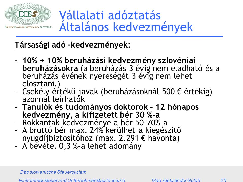 Das slowenische Steuersystem Einkommensteuer und Unternehmensbesteuerung Mag.Aleksander Golob 25 Vállalati adóztatás Általános kedvezmények Társasági adó -kedvezmények: -10% + 10% beruházási kedvezmény szlovéniai beruházásokra (a beruházás 3 évig nem eladható és a beruházás évének nyereségét 3 évig nem lehet elosztani.) -Csekély értékű javak (beruházásoknál 500 € értékig) azonnal leírhatók -Tanulók és tudományos doktorok – 12 hónapos kedvezmény, a kifizetett bér 30 %-a -Rokkantak kedvezménye a bér 50-70%-a -A bruttó bér max.