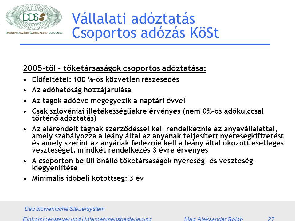 Das slowenische Steuersystem Einkommensteuer und Unternehmensbesteuerung Mag.Aleksander Golob 27 Vállalati adóztatás Csoportos adózás KöSt 2005-től – tőketársaságok csoportos adóztatása: Előfeltétel: 100 %-os közvetlen részesedés Az adóhatóság hozzájárulása Az tagok adóéve megegyezik a naptári évvel Csak szlovéniai illetékességűekre érvényes (nem 0%-os adókulccsal történő adóztatás) Az alárendelt tagnak szerződéssel kell rendelkeznie az anyavállalattal, amely szabályozza a leány által az anyának teljesített nyereségkifizetést és amely szerint az anyának fedeznie kell a leány által okozott esetleges veszteséget, mindkét rendelkezés 3 évre érvényes A csoporton belüli önálló tőketársaságok nyereség- és veszteség- kiegyenlítése Minimális időbeli kötöttség: 3 év