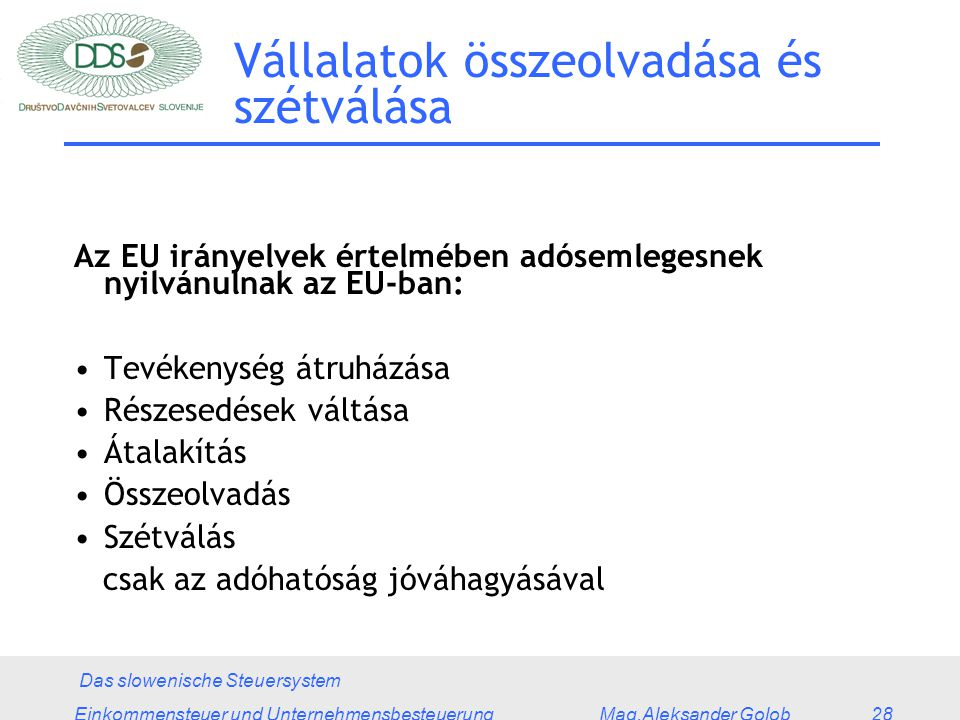 Das slowenische Steuersystem Einkommensteuer und Unternehmensbesteuerung Mag.Aleksander Golob 28 Vállalatok összeolvadása és szétválása Az EU irányelvek értelmében adósemlegesnek nyilvánulnak az EU-ban: Tevékenység átruházása Részesedések váltása Átalakítás Összeolvadás Szétválás csak az adóhatóság jóváhagyásával