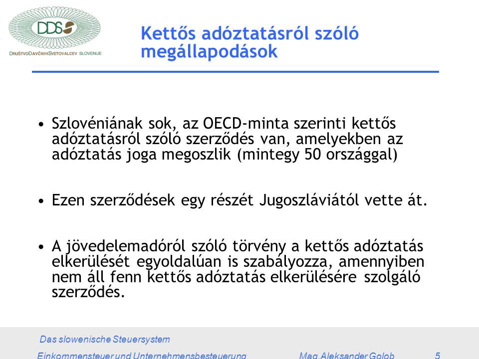 Das slowenische Steuersystem Einkommensteuer und Unternehmensbesteuerung Mag.Aleksander Golob 5 Kettős adóztatásról szóló megállapodások Szlovéniának sok, az OECD-minta szerinti kettős adóztatásról szóló szerződés van, amelyekben az adóztatás joga megoszlik (mintegy 50 országgal) Ezen szerződések egy részét Jugoszláviától vette át.
