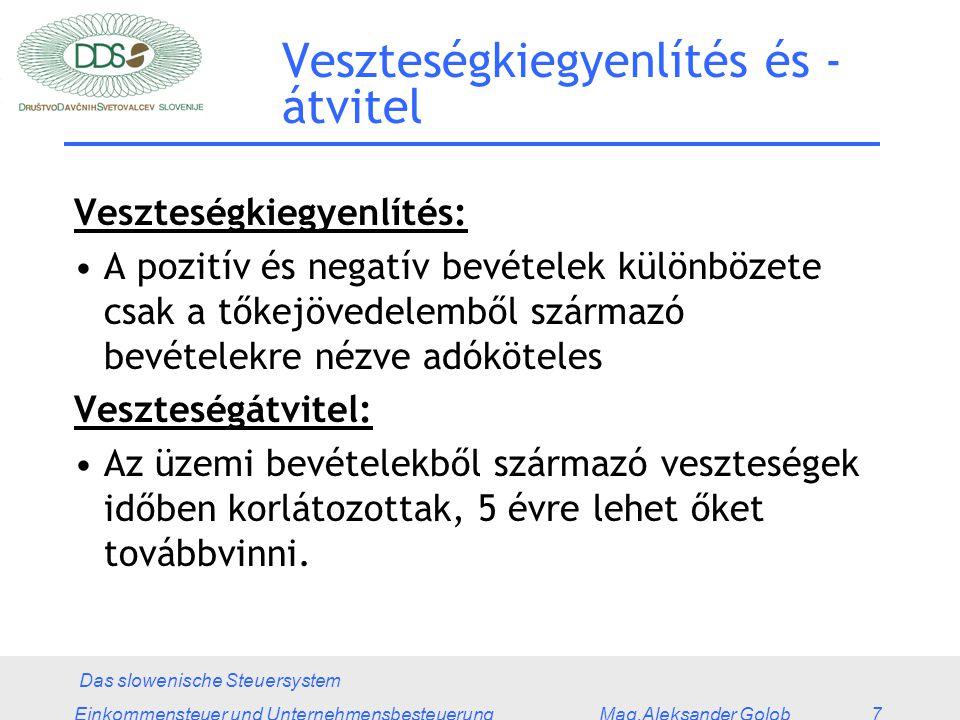 Das slowenische Steuersystem Einkommensteuer und Unternehmensbesteuerung Mag.Aleksander Golob 7 Veszteségkiegyenlítés és - átvitel Veszteségkiegyenlítés: A pozitív és negatív bevételek különbözete csak a tőkejövedelemből származó bevételekre nézve adóköteles Veszteségátvitel: Az üzemi bevételekből származó veszteségek időben korlátozottak, 5 évre lehet őket továbbvinni.