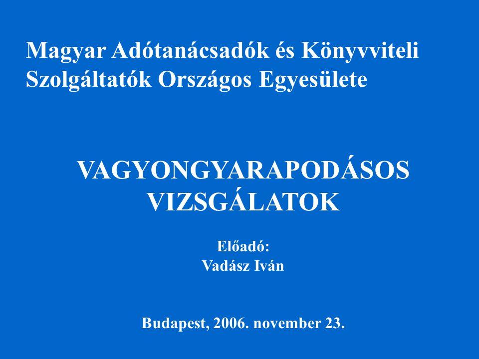 Magyar Adótanácsadók és Könyvviteli Szolgáltatók Országos Egyesülete VAGYONGYARAPODÁSOS VIZSGÁLATOK Előadó: Vadász Iván Budapest, 2006.