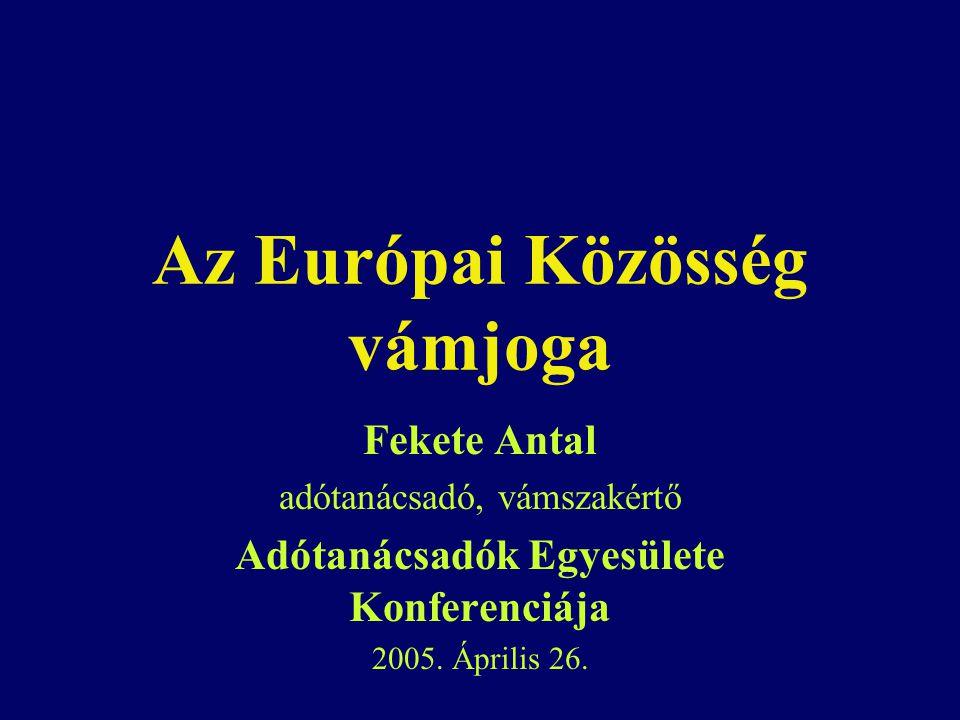 Az Európai Közösség vámjoga Fekete Antal adótanácsadó, vámszakértő Adótanácsadók Egyesülete Konferenciája 2005. Április 26.