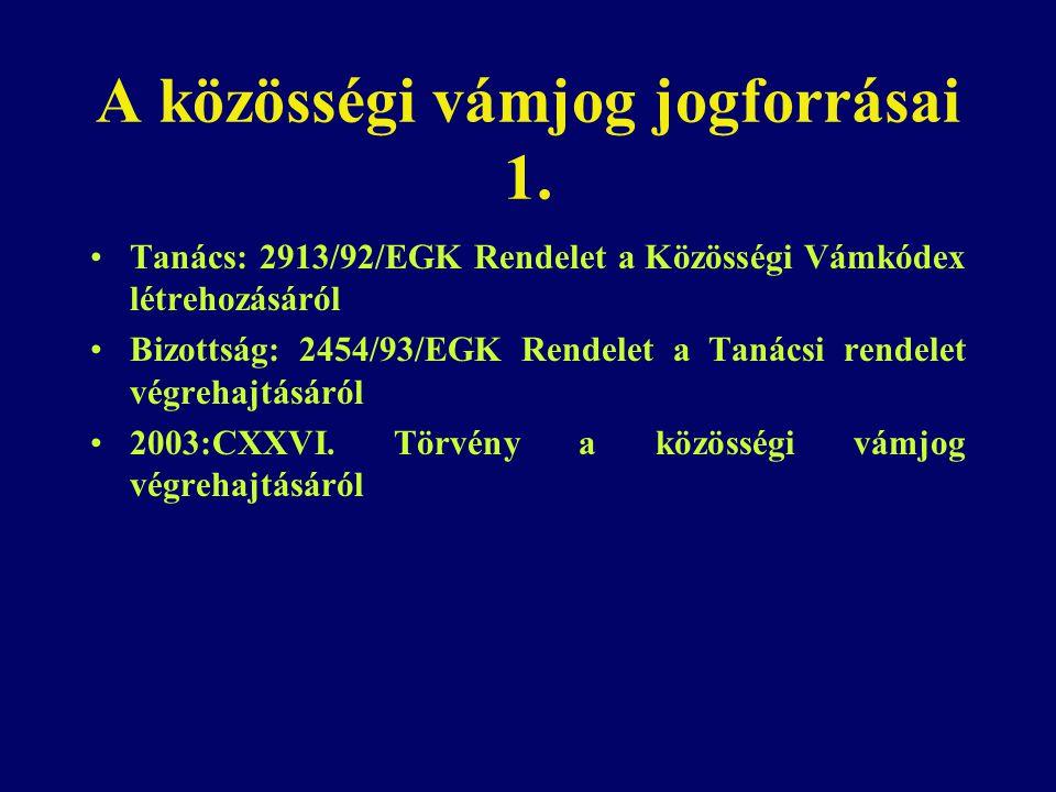 A közösségi vámjog jogforrásai 1. Tanács: 2913/92/EGK Rendelet a Közösségi Vámkódex létrehozásáról Bizottság: 2454/93/EGK Rendelet a Tanácsi rendelet