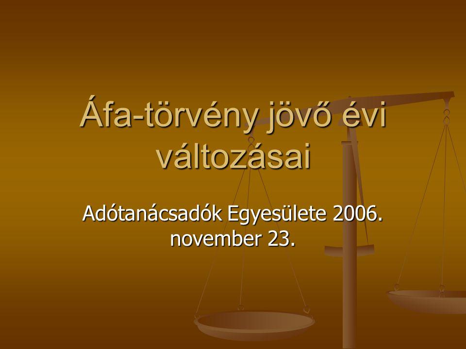 Áfa-törvény jövő évi változásai Adótanácsadók Egyesülete 2006. november 23.